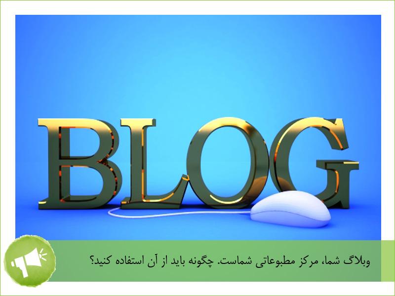 وبلاگ شما، مرکز مطبوعاتی شماست. چگونه باید از آن استفاده کنید؟